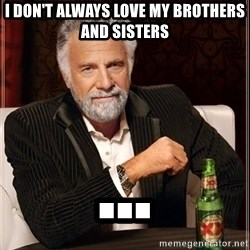The Most Interesting Man In The World - I don't always love my brothers and sisters ...