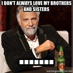 The Most Interesting Man In The World - I don't always love my brothers and sisters .......