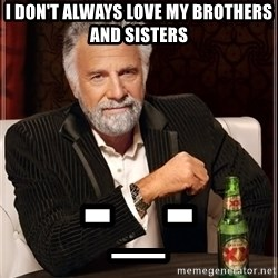 The Most Interesting Man In The World - I don't always love my brothers and sisters -_-