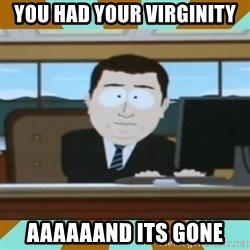 And it's gone - You had your virginity aaaaAAND ITS GONE