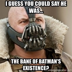 Bane Batman - I guess you could say he was... The bane of batman's existence?