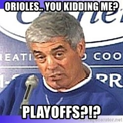 jim mora - Orioles.. you kidding me? Playoffs?!?