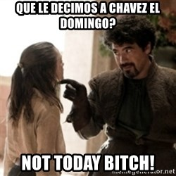 Not today arya - Que le decimos a Chavez el Domingo? not today bitch!