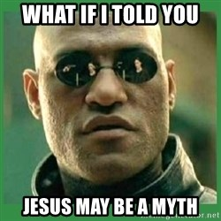 Matrix Morpheus - what if i told you jesus may be a myth