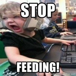angry gamer girl - STOP FEEDING!