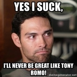 mark sanchez - Yes i suck, I'll never be great like tony romo!