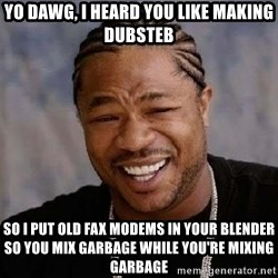 Yo Dawg - YO DAWG, I heard you like making dubsteb so i put old fax modems in your blender so you mix garbage while you're mixing garbage