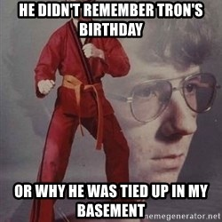 Karate Nerd - He didn't remember tron's birthday or why he was tied up in my basement
