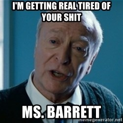 Tired of your shit Master Wayne - I'm getting real tired of your shit Ms. Barrett