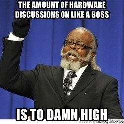 The tolerance is to damn high! - The amount of hardware discussions on like a boss Is to damn high