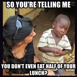 Skeptical third-world kid - so you're telling me you don't even eat half of your lunch?