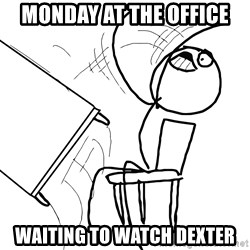 Desk Flip Rage Guy - monday at the office waiting to watch dexter