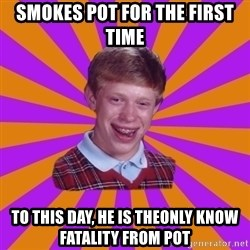 Unlucky Brian Strikes Again - Smokes pot for the first time To this day, he is theonly know fataliTy from pot