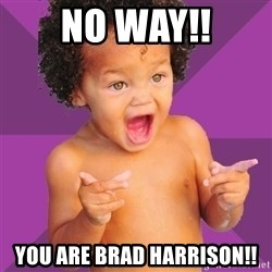 Baby $wag - No way!! You are Brad Harrison!!