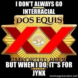 Dos Equis - I DON'T ALWAYS GO INTERRACIAL But when i do, it''s for jynx