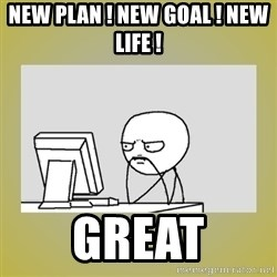 sitting at computer - New Plan ! New Goal ! New life !  great