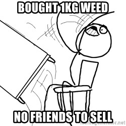 Desk Flip Rage Guy - bought 1kg weed no friends to sell