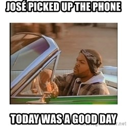 Today was a good day - josé picked up the phone today was a good day