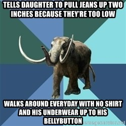 Misogyny Mastodon - Tells daughter to pull jeans up two inches because they're too low Walks around everyday with no shirt and his underwear up to his bellybutton