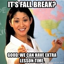 unhelpful teacher - IT'S FALL BREAK? good. we can have extra lesson time.