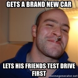 Good Guy Greg - gets a brand new car lets his friends test drive first