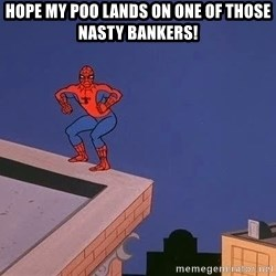 Spiderman12345 - hope my poo lands on one of those nasty bankers!