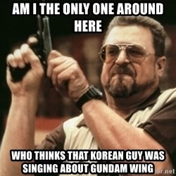 Walter Sobchak with gun - AM I THE ONLY ONE AROUND HERE WHO THINKS THAT KOREAN GUY WAS SINGING ABOUT GUNDAM WING