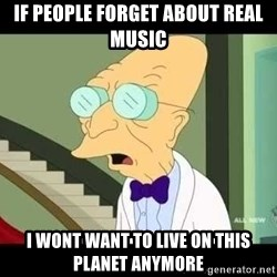 I dont want to live on this planet - If people forget about real music I wont want to live on this planet anymore