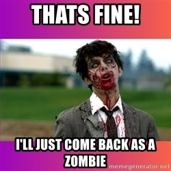 Zombie Dude - Thats fine! I'LL just come back as a zombie