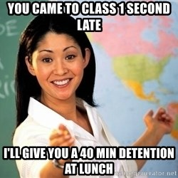 unhelpful teacher - you came to class 1 second late i'll give you a 40 min detention at lunch