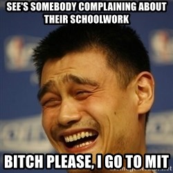Apathetic Yao Ming - See's somebody complaining about their schoolwork Bitch Please, i go to MIT