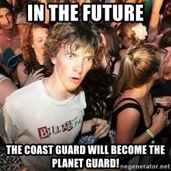 Sudden Realization Ralph - in the future the coast guard will become the planet guard!