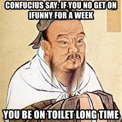Confucius Say - Confucius say: if you no get on IFunny for a week YOU BE ON TOILET LONG TIME