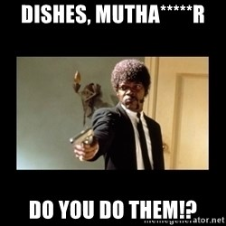 ENGLISH DO YOU SPEAK IT - DISHES, MUTHA*****R DO YOU DO THEM!?