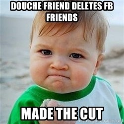 Victory Baby - Douche friend deletes FB friends Made The cut