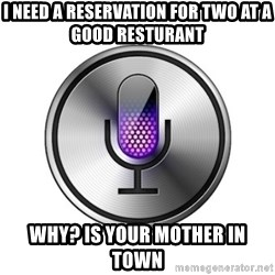 Siri-meme - I need a reservation For two at a good resturant  Why? Is your mother in town