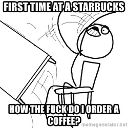 Desk Flip Rage Guy - first time at a starbucks how the fuck do i order a coffee?