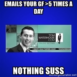 Tom Waterhouse - Emails your GF >5 times a day nothing suss
