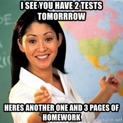 unhelpful teacher - I see you have 2 tests tomorrrow heres another one and 3 pages of homework