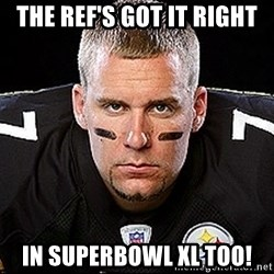 Ben Roethlisberger - The Ref's got it right in superbowl XL too!
