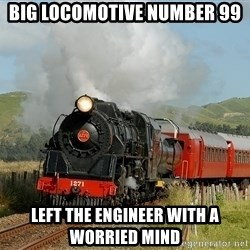 Success Train - big locomotive number 99 left the engineer with a worried mind
