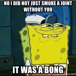 Spongebob Face - no i did not just smoke a joint without you it was a bong