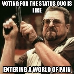 Walter Sobchak with gun - voting for the status quo is like entering a world of pain