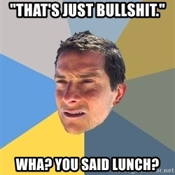 "Bear Grylls - ""That's just bullshit."" wha? you said lunch?"