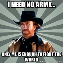 chak norris - I need no army... Only me is enough to fight the world