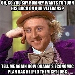 Willy Wonka - oh, so you say romney wants to turn his back on our veterans? tell me again how obama's economic plan has helped them get jobs