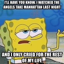 I'll have you know Spongebob - I'll have you know, i watched the angels take manhattan last night and i only cried for the rest of my life
