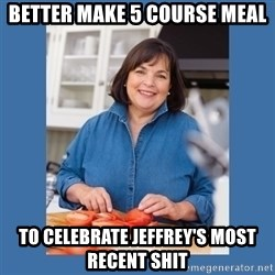 Ina Garten - Better make 5 course meal To Celebrate Jeffrey's most recent shit