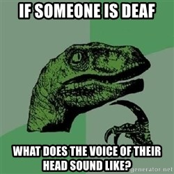 Philosoraptor - if someone is deaf what does the voice of their head sound like?