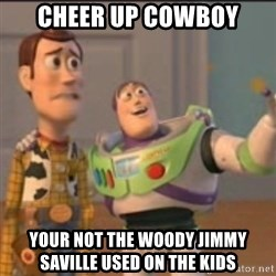 Buzz - cheer up cowboy your not the woody jimmy saville used on the kids